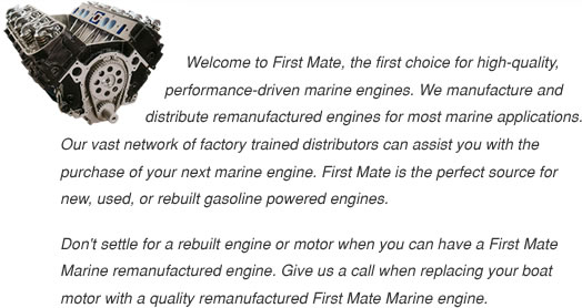 Welcome to First Mate, the first choice for high-quality, performance-driven marine engines. We manufacture and distribute remanufactured engines for most marine applications.  Our vast network of factory-trained distributors can assist you with the purchase of your next marine engine. First Mate is the perfect source for new, used, or rebuilt gasoline-powered engines. Don't settle for a rebuilt engine or motor when you can have a First Mate Marine remanufactured engine.  Give us a call when replacing your boat motor with a quality remanufactured First Mate Marine engine.